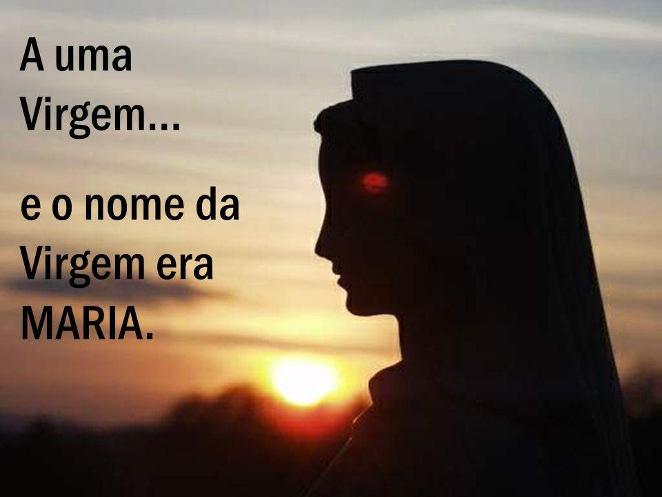 A uma Virgem… e o nome da Virgem era MARIA.