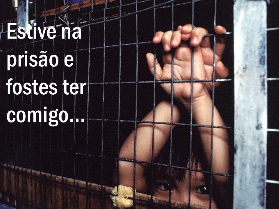 Estive na prisão e fostes ter comigo…