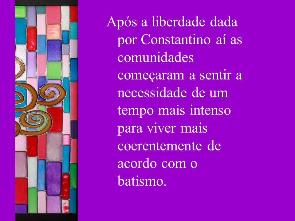 Após a liberdade dada por Constantino aí as comunidades começaram a sentir a necessidade de um tempo mais intenso para viver mais coerentemente de acordo com o batismo.