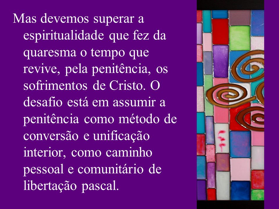 Mas devemos superar a espiritualidade que fez da quaresma o tempo que revive, pela penitência, os sofrimentos de Cristo.