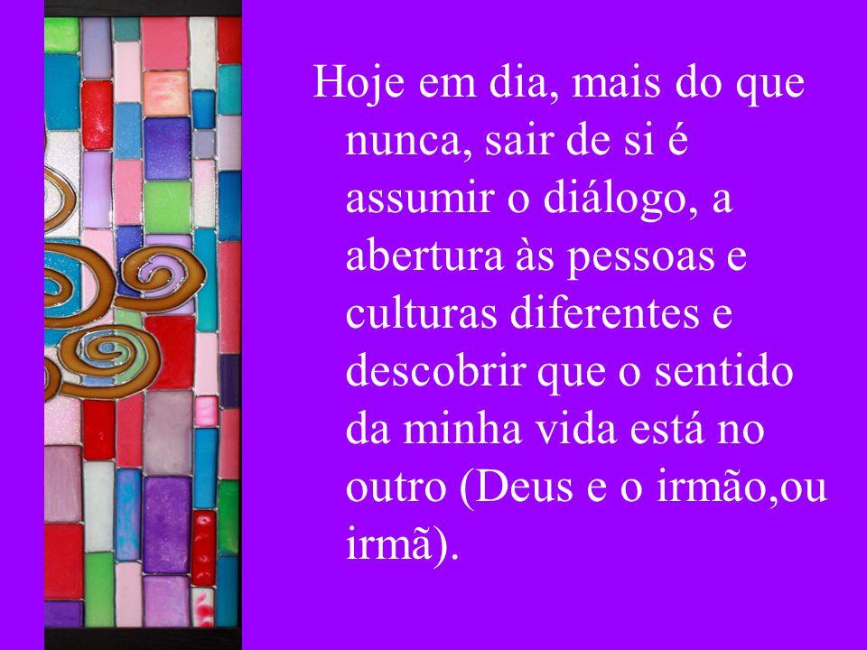 Hoje em dia, mais do que nunca, sair de si é assumir o diálogo, a abertura às pessoas e culturas diferentes e descobrir que o sentido da minha vida está no outro (Deus e o irmão,ou irmã).