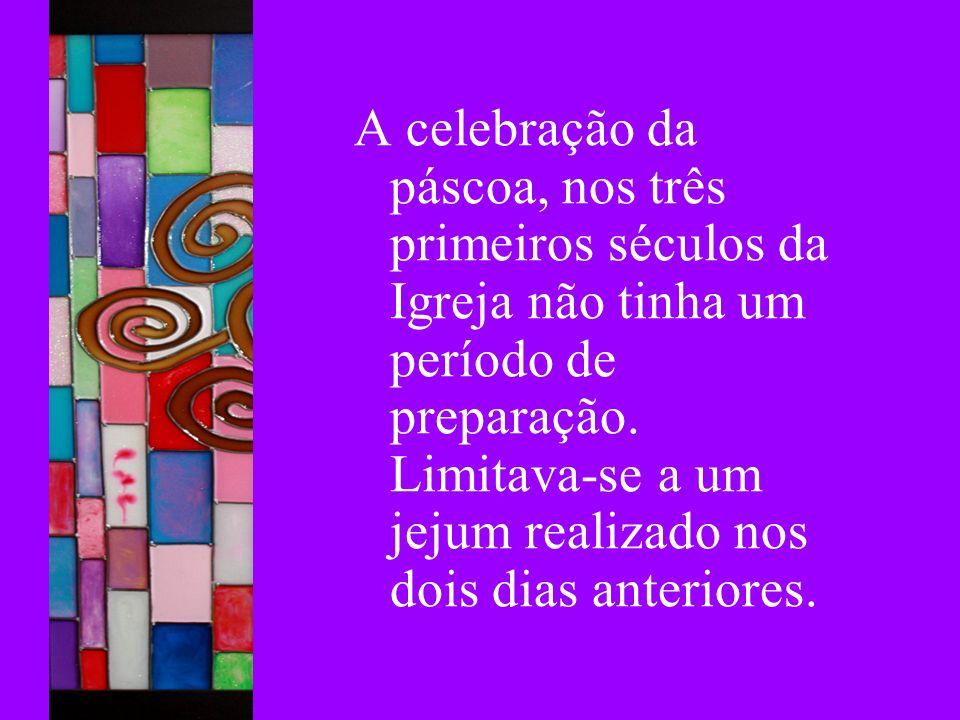 A celebração da páscoa, nos três primeiros séculos da Igreja não tinha um período de preparação.