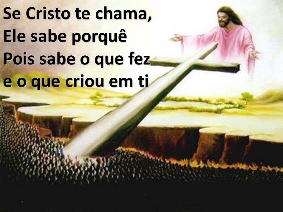 Se Cristo te chama, Ele sabe porquê Pois sabe o que fez e o que criou em ti