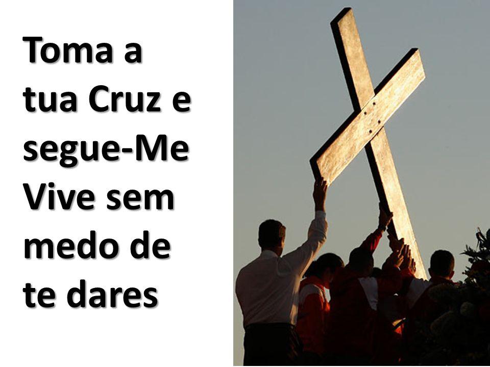Toma a tua Cruz e segue-Me Vive sem medo de te dares
