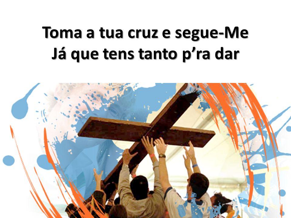 Toma a tua cruz e segue-Me Já que tens tanto p'ra dar