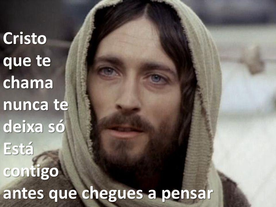 Cristo que te chama nunca te deixa só Está contigo antes que chegues a pensar