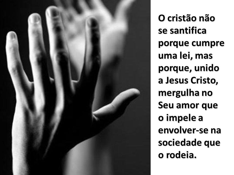 O cristão não se santifica porque cumpre uma lei, mas porque, unido a Jesus Cristo, mergulha no Seu amor que o impele a envolver-se na sociedade que o rodeia.