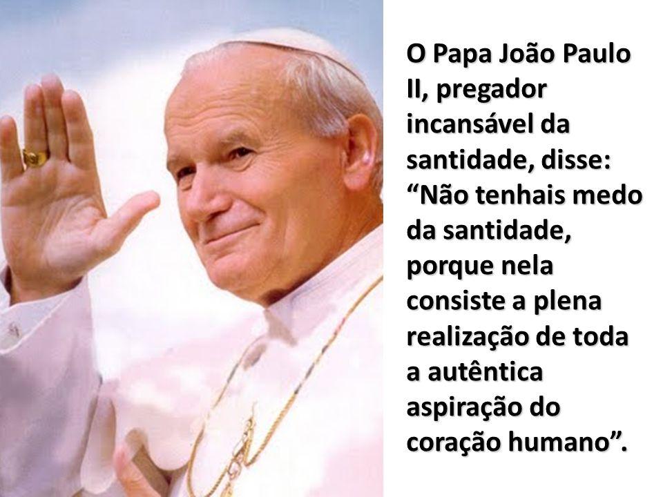O Papa João Paulo II, pregador incansável da santidade, disse: Não tenhais medo da santidade, porque nela consiste a plena realização de toda a autêntica aspiração do coração humano .