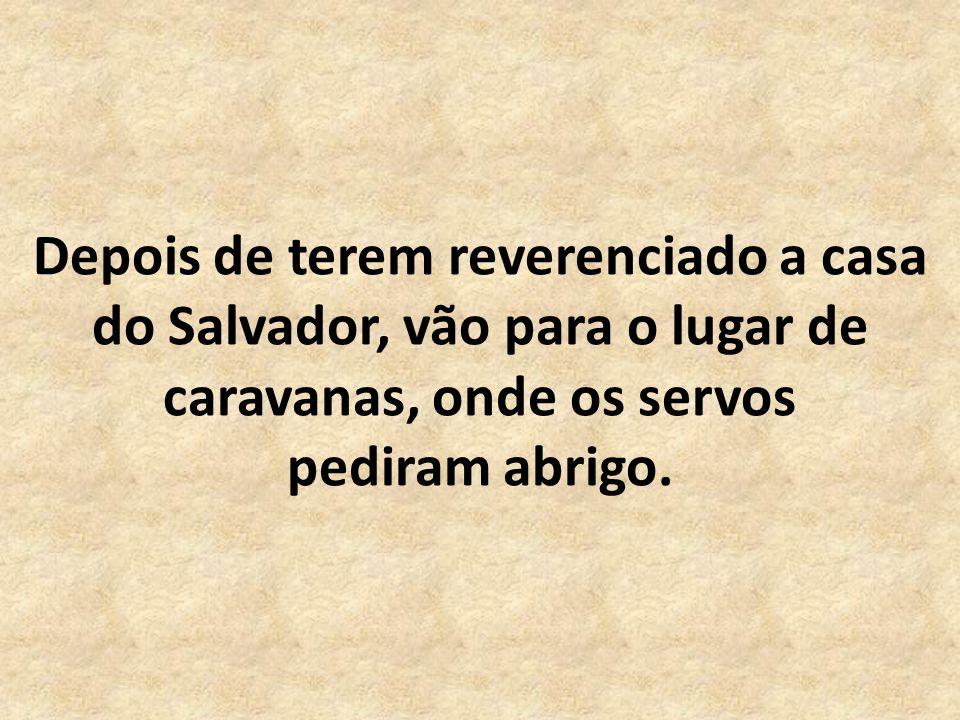 Depois de terem reverenciado a casa do Salvador, vão para o lugar de caravanas, onde os servos pediram abrigo.