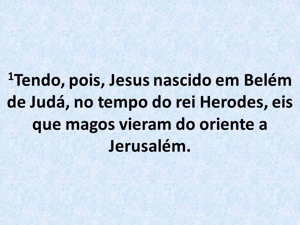 1Tendo, pois, Jesus nascido em Belém de Judá, no tempo do rei Herodes, eis que magos vieram do oriente a Jerusalém.