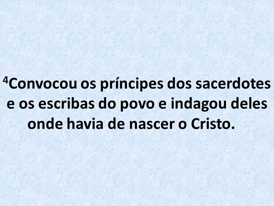 4Convocou os príncipes dos sacerdotes e os escribas do povo e indagou deles onde havia de nascer o Cristo.