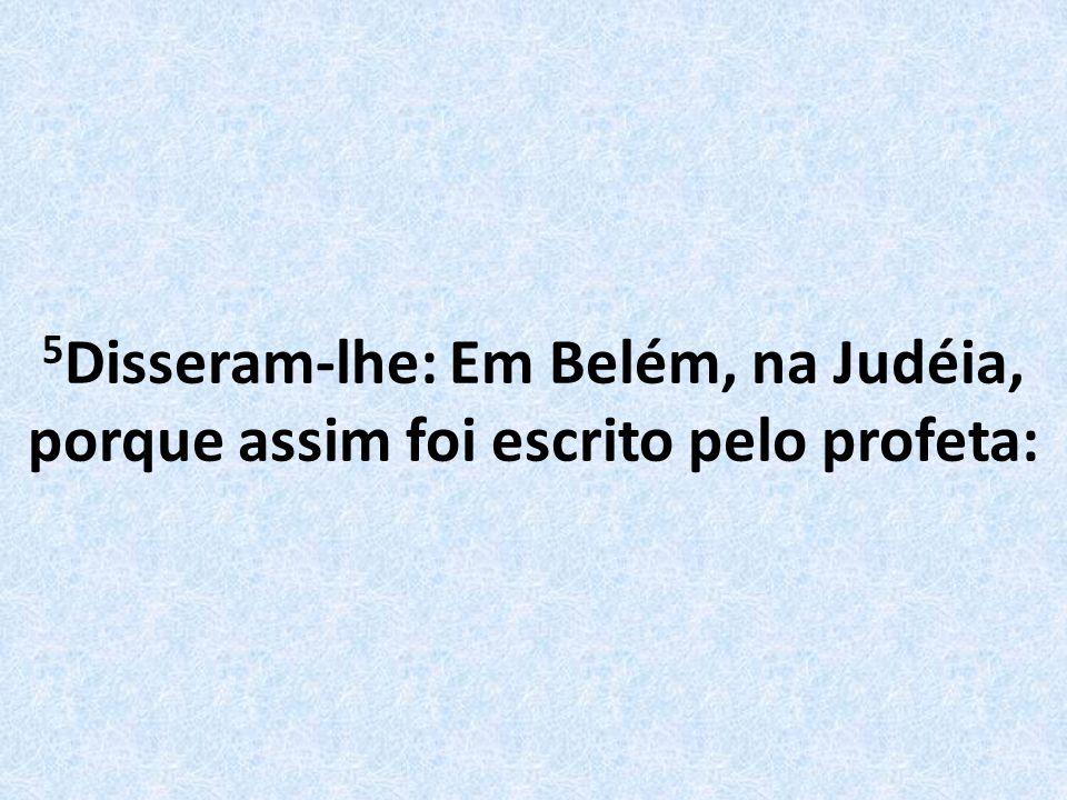 5Disseram-lhe: Em Belém, na Judéia, porque assim foi escrito pelo profeta: