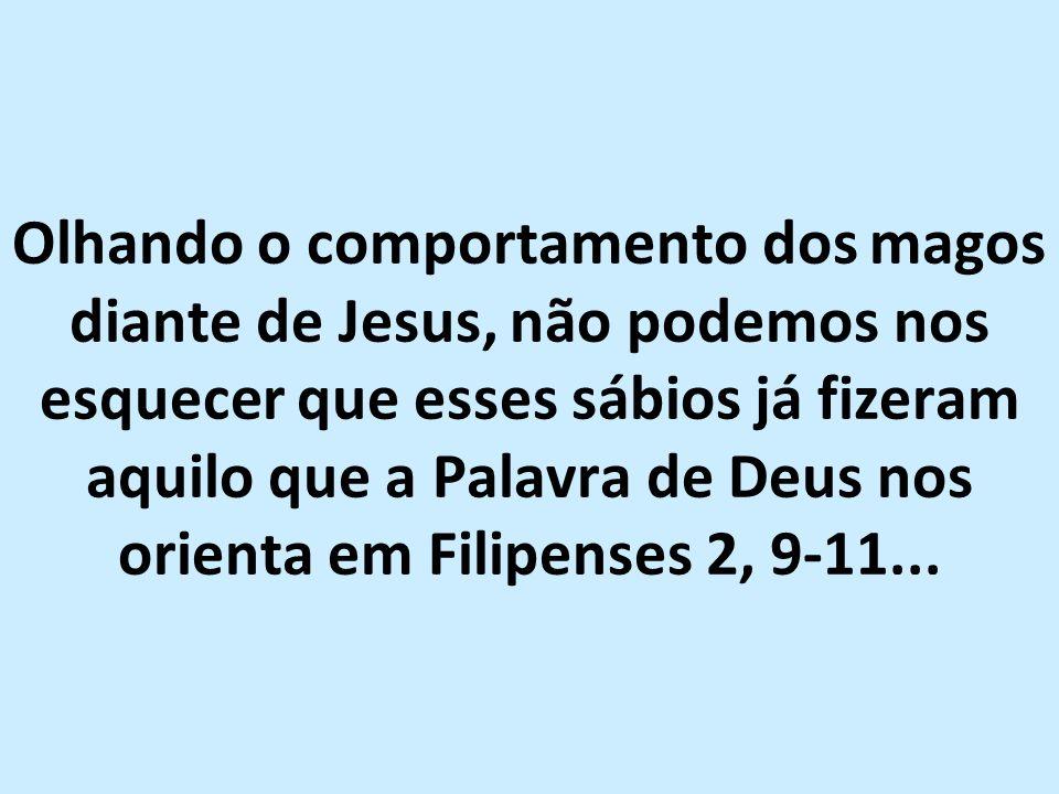 Olhando o comportamento dos magos diante de Jesus, não podemos nos esquecer que esses sábios já fizeram aquilo que a Palavra de Deus nos orienta em Filipenses 2, 9-11...