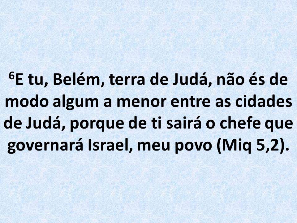 6E tu, Belém, terra de Judá, não és de modo algum a menor entre as cidades de Judá, porque de ti sairá o chefe que governará Israel, meu povo (Miq 5,2).