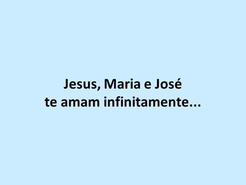 Jesus, Maria e José te amam infinitamente...
