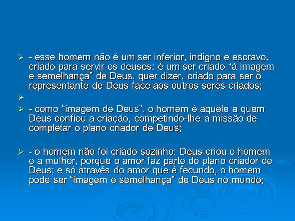 - esse homem não é um ser inferior, indigno e escravo, criado para servir os deuses; é um ser criado à imagem e semelhança de Deus, quer dizer, criado para ser o representante de Deus face aos outros seres criados;