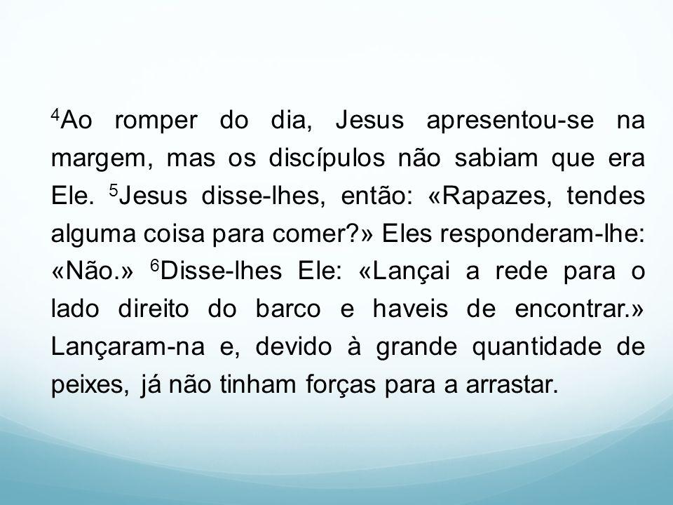 4Ao romper do dia, Jesus apresentou-se na margem, mas os discípulos não sabiam que era Ele.