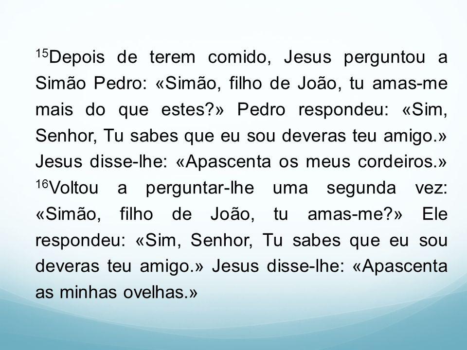 15Depois de terem comido, Jesus perguntou a Simão Pedro: «Simão, filho de João, tu amas-me mais do que estes » Pedro respondeu: «Sim, Senhor, Tu sabes que eu sou deveras teu amigo.» Jesus disse-lhe: «Apascenta os meus cordeiros.» 16Voltou a perguntar-lhe uma segunda vez: «Simão, filho de João, tu amas-me » Ele respondeu: «Sim, Senhor, Tu sabes que eu sou deveras teu amigo.» Jesus disse-lhe: «Apascenta as minhas ovelhas.»