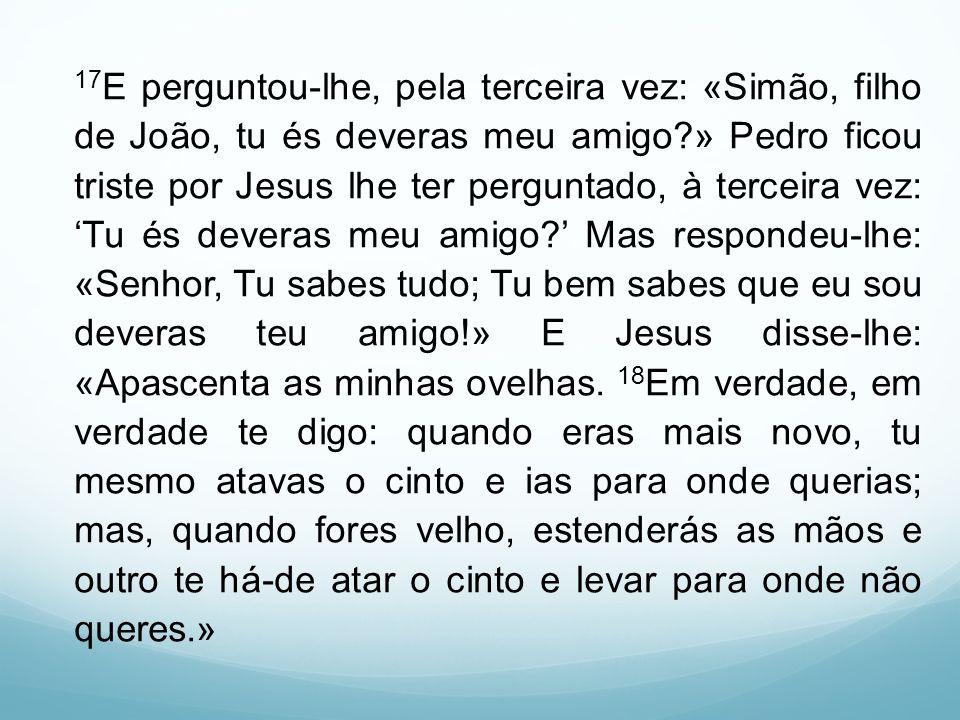 17E perguntou-lhe, pela terceira vez: «Simão, filho de João, tu és deveras meu amigo » Pedro ficou triste por Jesus lhe ter perguntado, à terceira vez: 'Tu és deveras meu amigo ' Mas respondeu-lhe: «Senhor, Tu sabes tudo; Tu bem sabes que eu sou deveras teu amigo!» E Jesus disse-lhe: «Apascenta as minhas ovelhas.