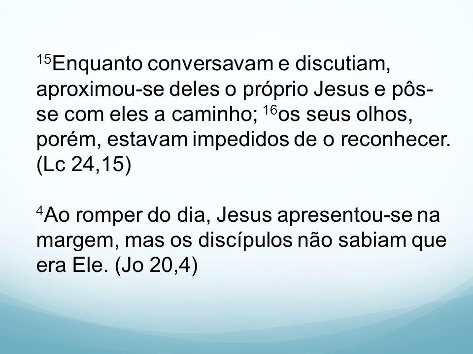15Enquanto conversavam e discutiam, aproximou-se deles o próprio Jesus e pôs-se com eles a caminho; 16os seus olhos, porém, estavam impedidos de o reconhecer.