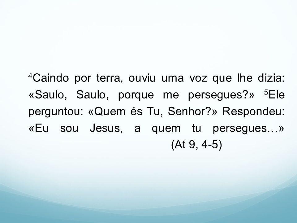 4Caindo por terra, ouviu uma voz que lhe dizia: «Saulo, Saulo, porque me persegues » 5Ele perguntou: «Quem és Tu, Senhor » Respondeu: «Eu sou Jesus, a quem tu persegues…» (At 9, 4-5)