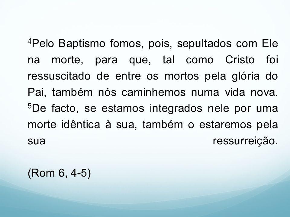 4Pelo Baptismo fomos, pois, sepultados com Ele na morte, para que, tal como Cristo foi ressuscitado de entre os mortos pela glória do Pai, também nós caminhemos numa vida nova.