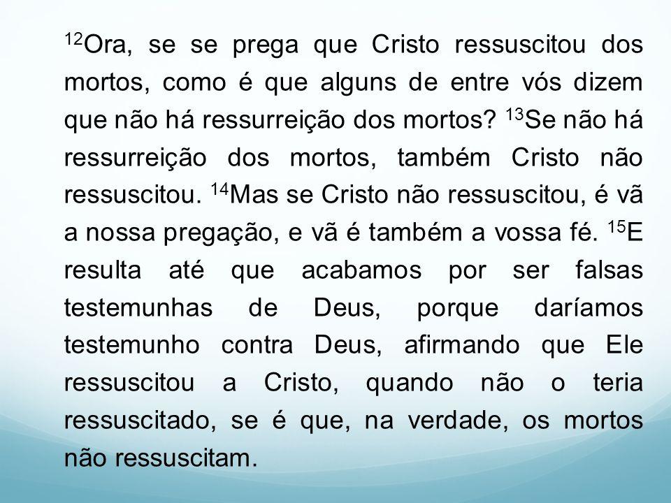 12Ora, se se prega que Cristo ressuscitou dos mortos, como é que alguns de entre vós dizem que não há ressurreição dos mortos.