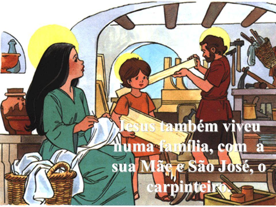 Jesus também viveu numa família, com a sua Mãe e São José, o carpinteiro.
