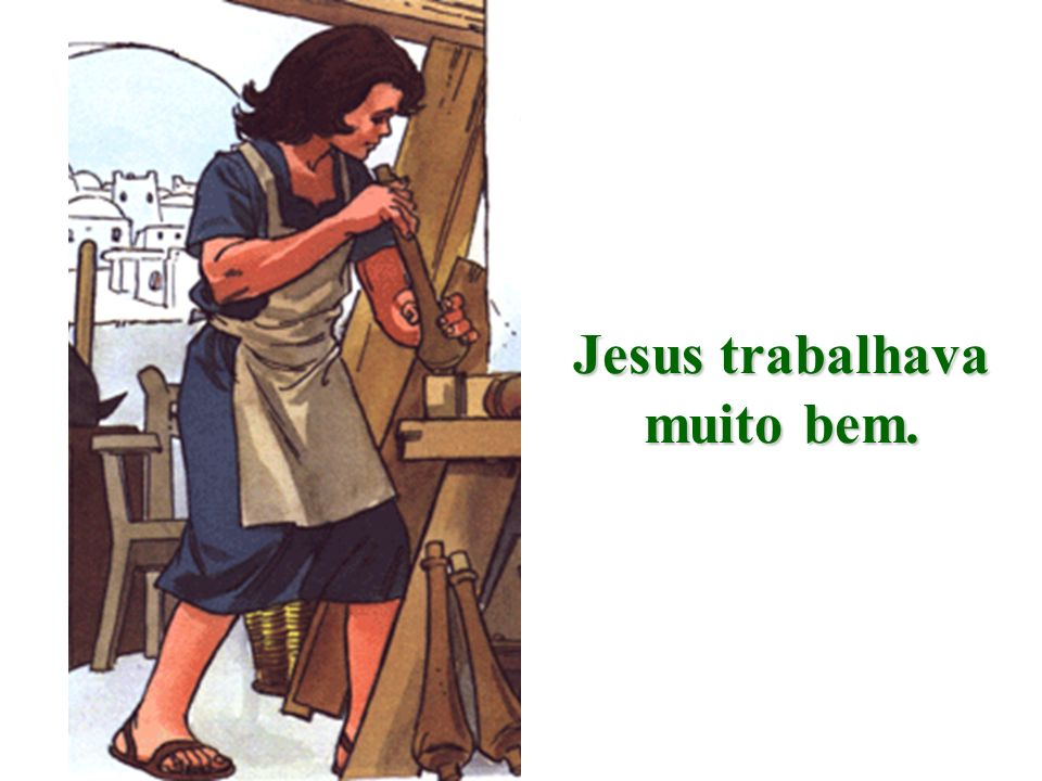 Jesus trabalhava muito bem.