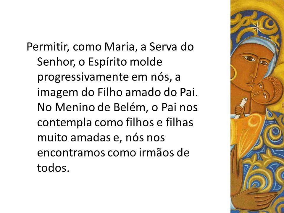 Permitir, como Maria, a Serva do Senhor, o Espírito molde progressivamente em nós, a imagem do Filho amado do Pai.