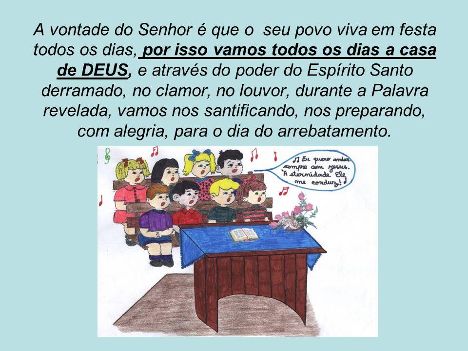 A vontade do Senhor é que o seu povo viva em festa todos os dias, por isso vamos todos os dias a casa de DEUS, e através do poder do Espírito Santo derramado, no clamor, no louvor, durante a Palavra revelada, vamos nos santificando, nos preparando, com alegria, para o dia do arrebatamento.