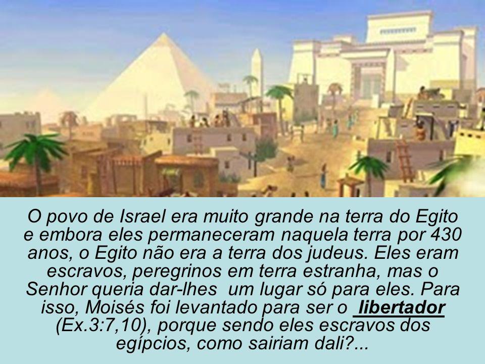 O povo de Israel era muito grande na terra do Egito e embora eles permaneceram naquela terra por 430 anos, o Egito não era a terra dos judeus.