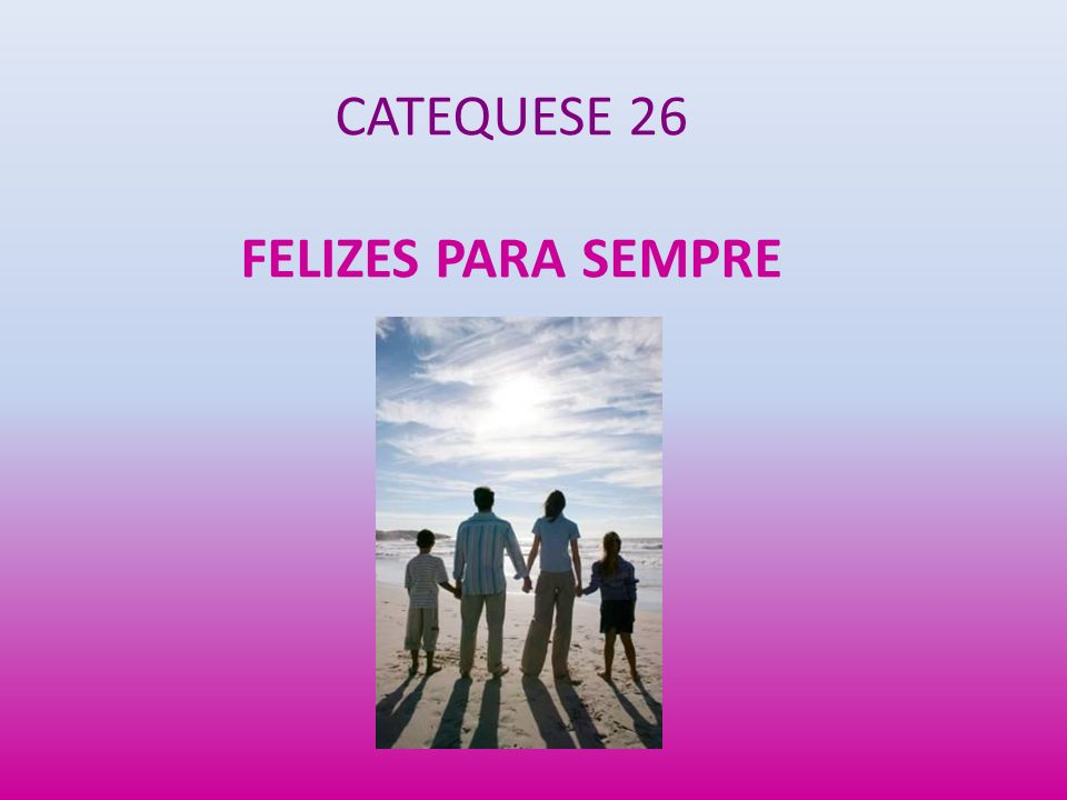 CATEQUESE 26 FELIZES PARA SEMPRE