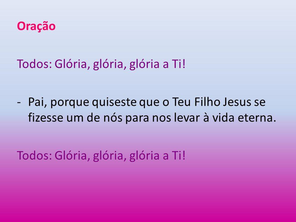 OraçãoTodos: Glória, glória, glória a Ti.