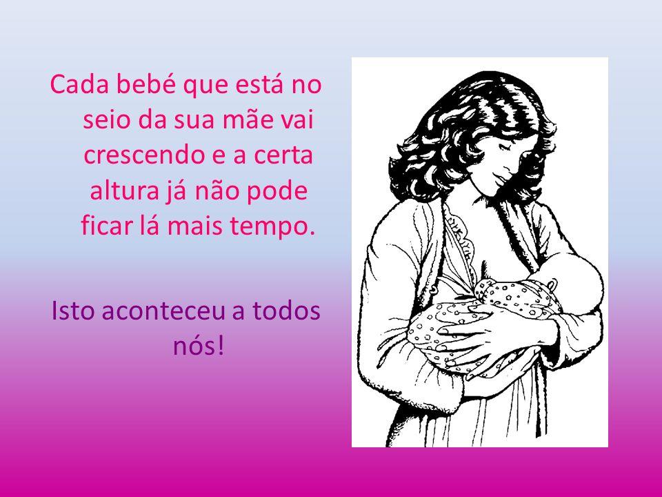 Cada bebé que está no seio da sua mãe vai crescendo e a certa altura já não pode ficar lá mais tempo.