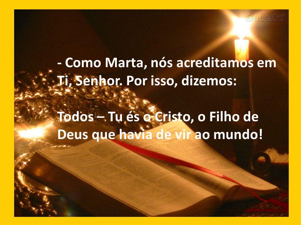 - Como Marta, nós acreditamos em Ti, Senhor. Por isso, dizemos: