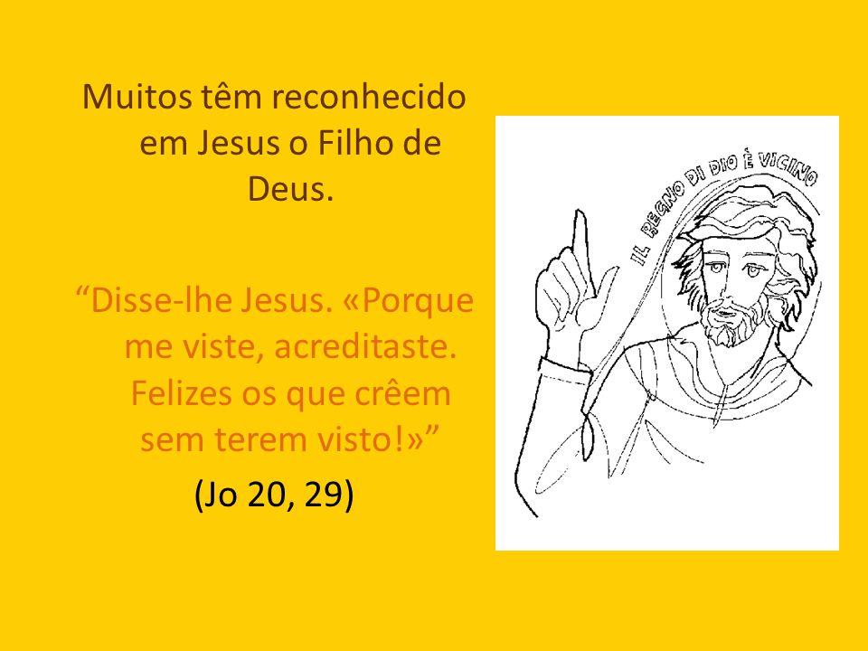 Muitos têm reconhecido em Jesus o Filho de Deus. Disse-lhe Jesus