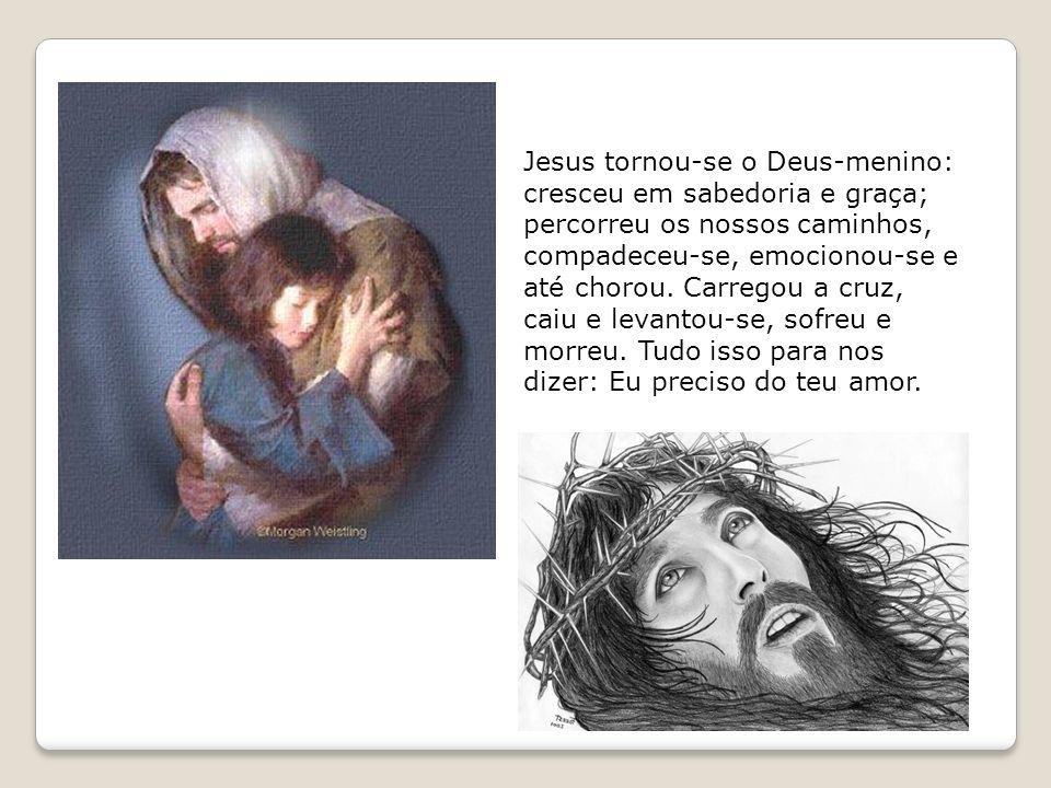 Jesus tornou-se o Deus-menino: cresceu em sabedoria e graça; percorreu os nossos caminhos, compadeceu-se, emocionou-se e até chorou.
