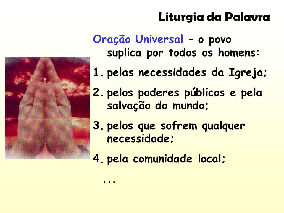 Liturgia da Palavra Oração Universal – o povo suplica por todos os homens: pelas necessidades da Igreja;