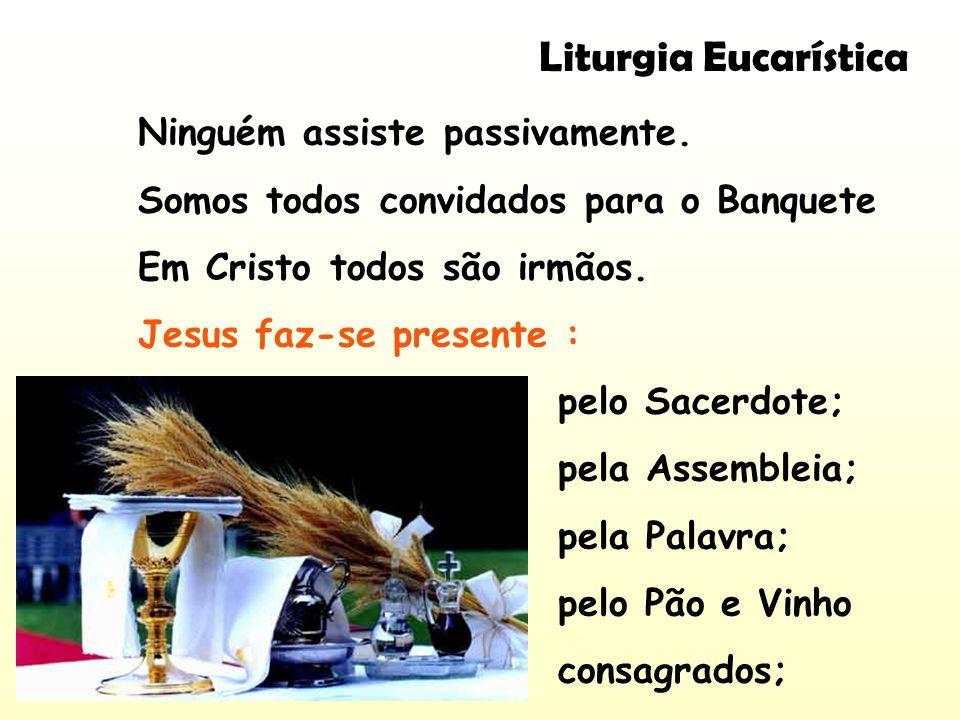 Liturgia Eucarística Ninguém assiste passivamente.