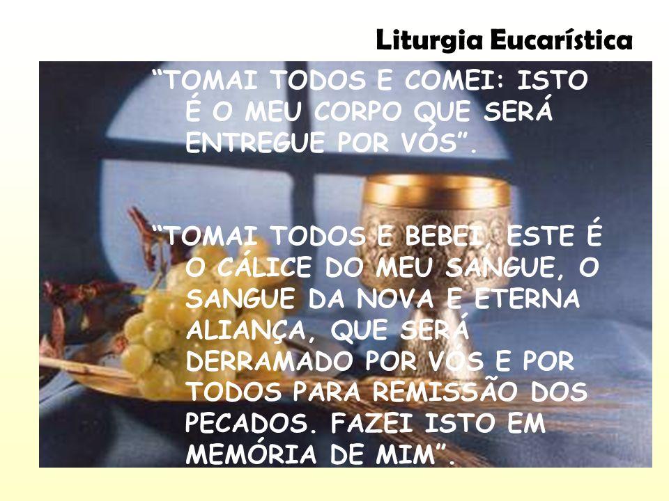 Liturgia Eucarística TOMAI TODOS E COMEI: ISTO É O MEU CORPO QUE SERÁ ENTREGUE POR VÓS .
