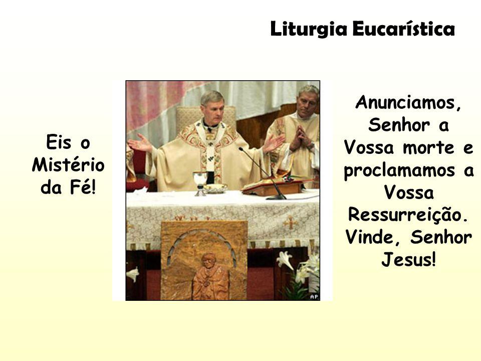 Liturgia Eucarística Anunciamos, Senhor a Vossa morte e proclamamos a Vossa Ressurreição. Vinde, Senhor Jesus!
