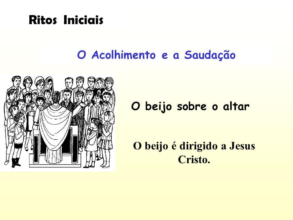 O Acolhimento e a Saudação O beijo é dirigido a Jesus Cristo.