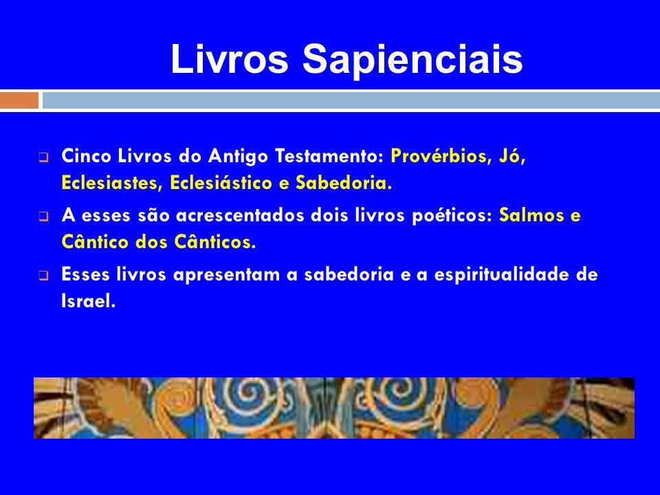 Livros Sapienciais Cinco Livros do Antigo Testamento: Provérbios, Jó, Eclesiastes, Eclesiástico e Sabedoria.