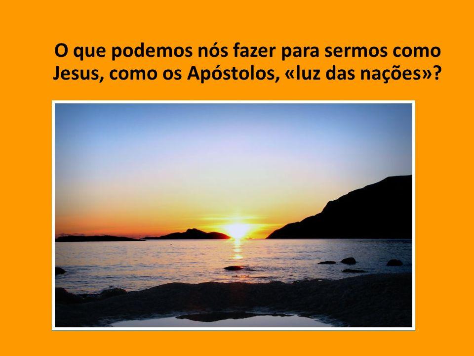 O que podemos nós fazer para sermos como Jesus, como os Apóstolos, «luz das nações»