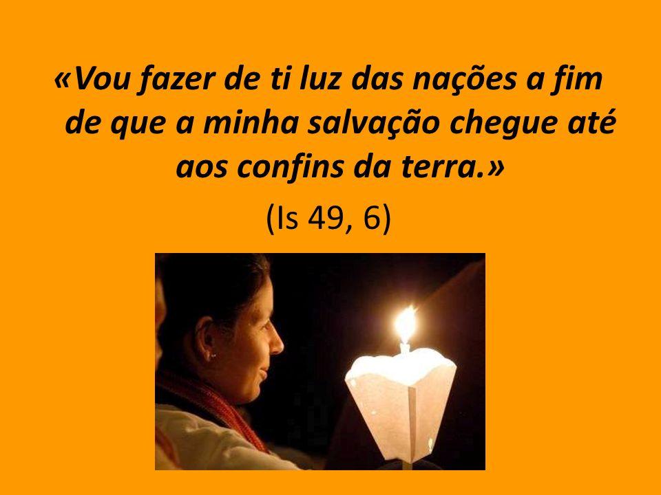 «Vou fazer de ti luz das nações a fim de que a minha salvação chegue até aos confins da terra.»