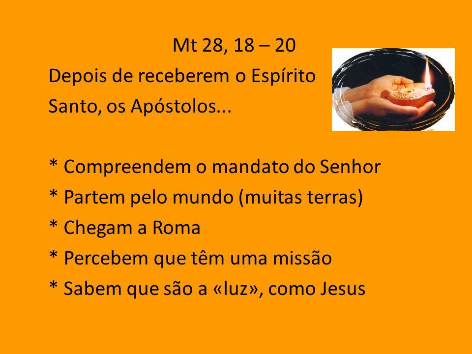 Mt 28, 18 – 20 Depois de receberem o Espírito. Santo, os Apóstolos... * Compreendem o mandato do Senhor.