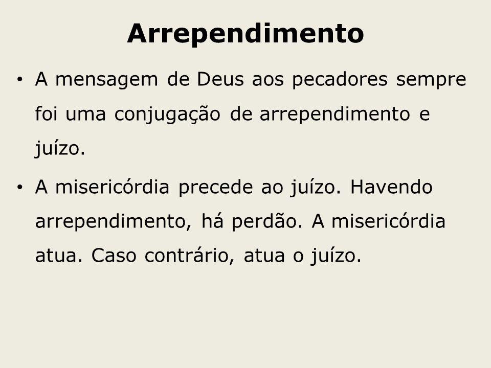 Arrependimento A mensagem de Deus aos pecadores sempre foi uma conjugação de arrependimento e juízo.