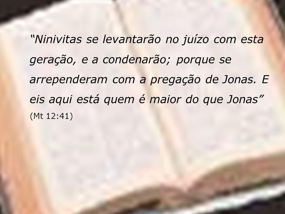 Ninivitas se levantarão no juízo com esta geração, e a condenarão; porque se arrependeram com a pregação de Jonas.