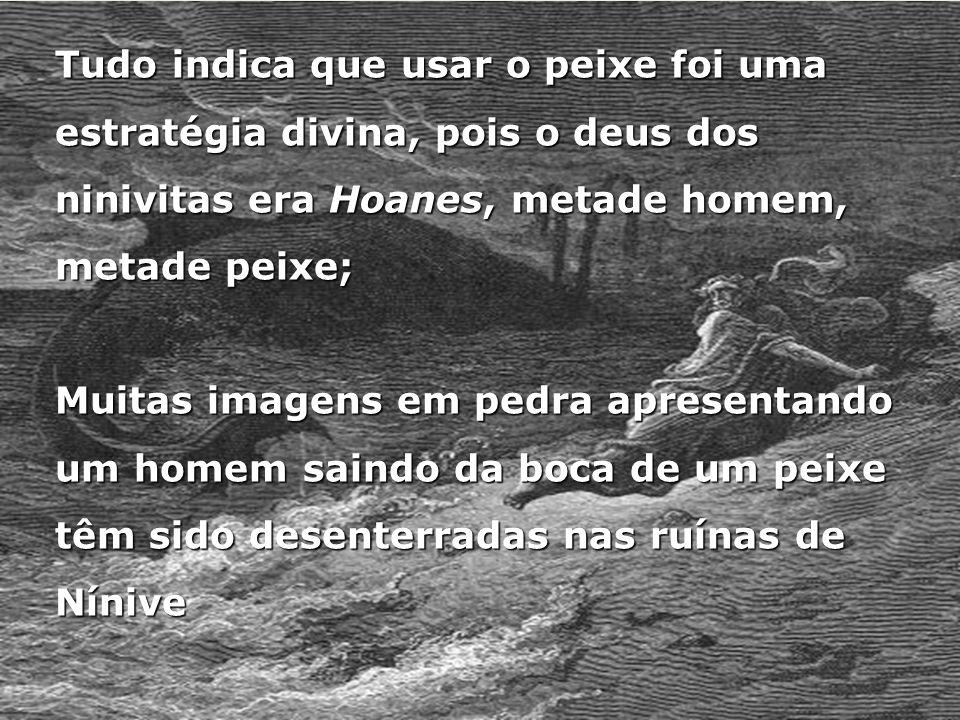 Tudo indica que usar o peixe foi uma estratégia divina, pois o deus dos ninivitas era Hoanes, metade homem, metade peixe;